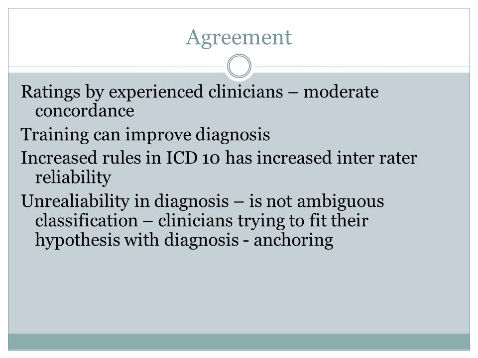 Agreement Ratings by experienced clinicians – moderate concordance Training can improve diagnosis Increased rules in ICD 10 has increased inter rater reliability Unrealiability in diagnosis – is not ambiguous classification – clinicians trying to fit their hypothesis with diagnosis - anchoring