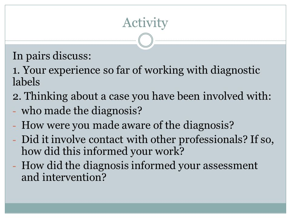 Activity In pairs discuss: 1. Your experience so far of working with diagnostic labels 2.