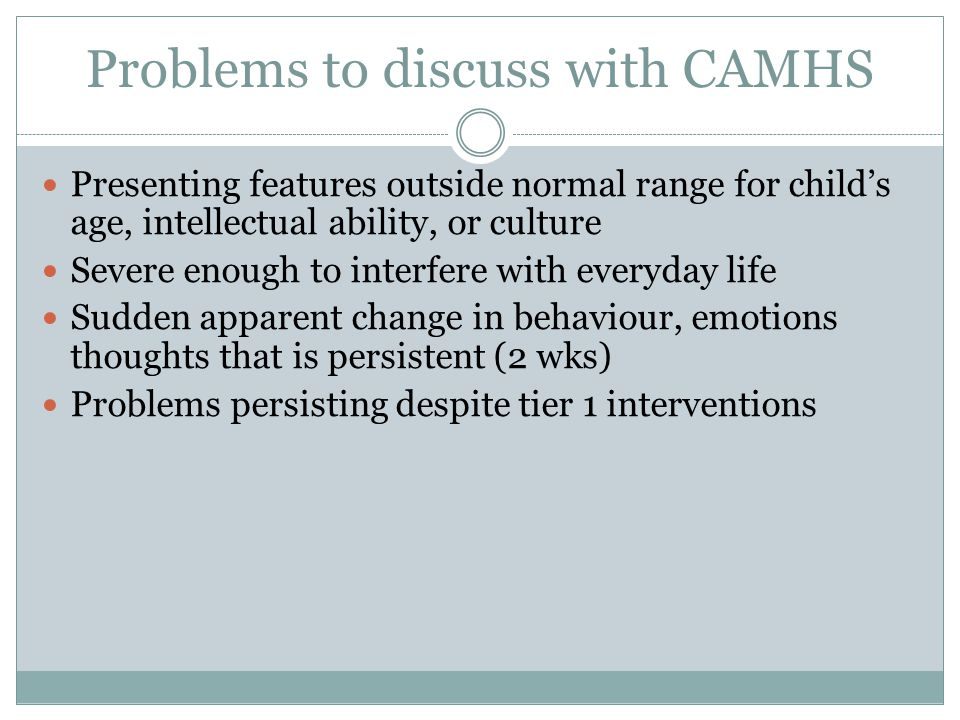 Problems to discuss with CAMHS Presenting features outside normal range for child's age, intellectual ability, or culture Severe enough to interfere with everyday life Sudden apparent change in behaviour, emotions thoughts that is persistent (2 wks) Problems persisting despite tier 1 interventions