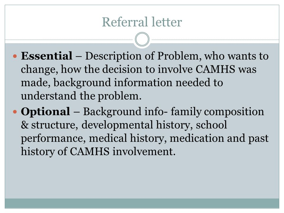 Referral letter Essential – Description of Problem, who wants to change, how the decision to involve CAMHS was made, background information needed to understand the problem.