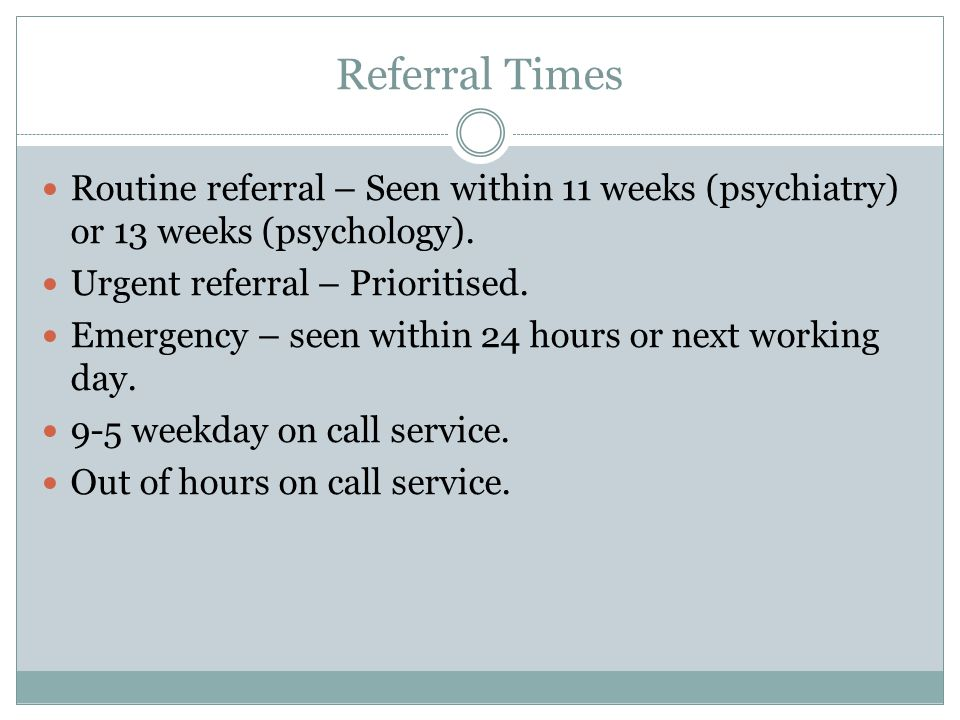 Referral Times Routine referral – Seen within 11 weeks (psychiatry) or 13 weeks (psychology).