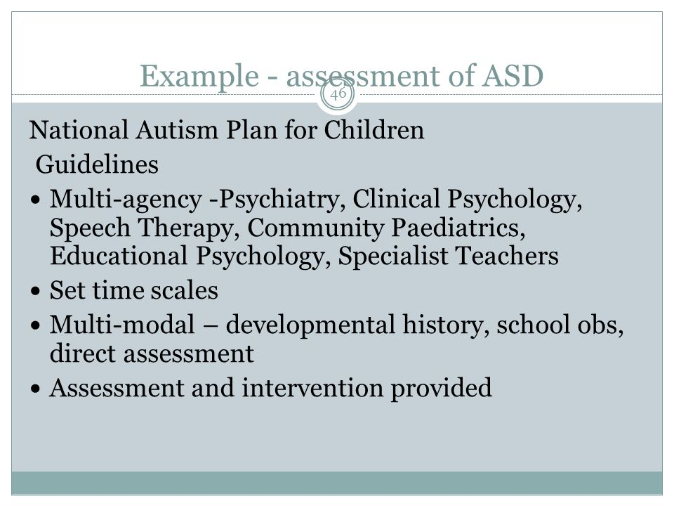 46 Example - assessment of ASD National Autism Plan for Children Guidelines Multi-agency -Psychiatry, Clinical Psychology, Speech Therapy, Community Paediatrics, Educational Psychology, Specialist Teachers Set time scales Multi-modal – developmental history, school obs, direct assessment Assessment and intervention provided