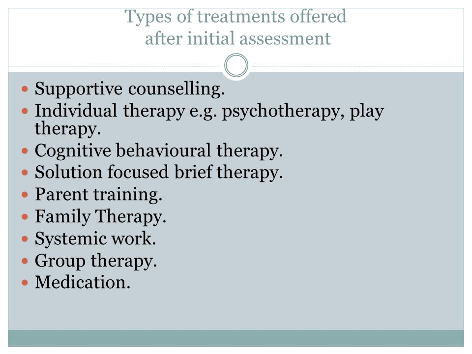 Types of treatments offered after initial assessment Supportive counselling.
