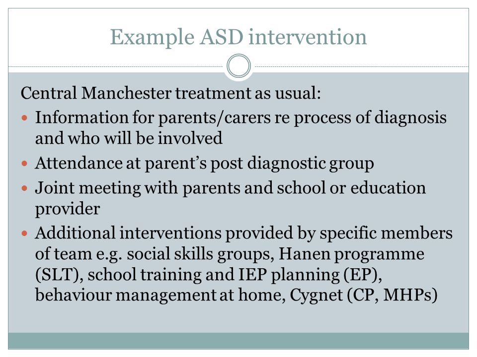 Example ASD intervention Central Manchester treatment as usual: Information for parents/carers re process of diagnosis and who will be involved Attendance at parent's post diagnostic group Joint meeting with parents and school or education provider Additional interventions provided by specific members of team e.g.