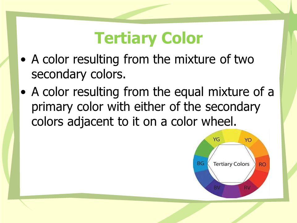 Tertiary Color A color resulting from the mixture of two secondary colors.