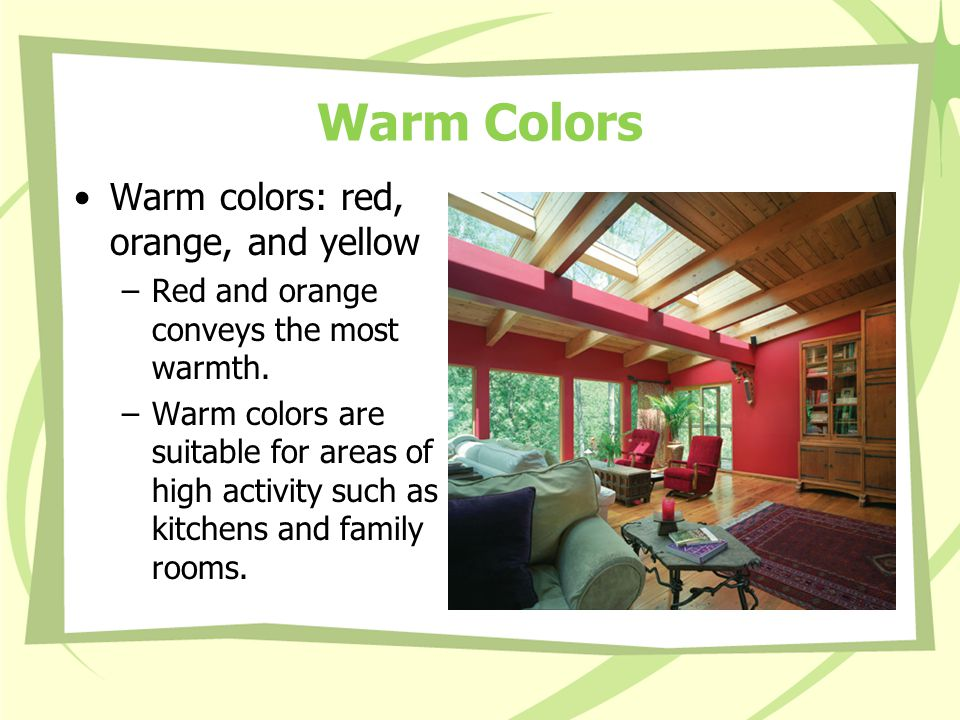 Warm Colors Warm colors: red, orange, and yellow –Red and orange conveys the most warmth.