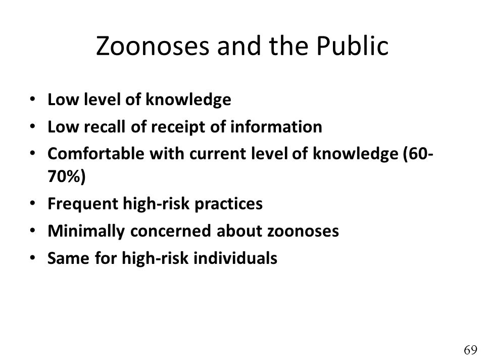 Zoonoses and the Public Low level of knowledge Low recall of receipt of information Comfortable with current level of knowledge (60- 70%) Frequent high-risk practices Minimally concerned about zoonoses Same for high-risk individuals 69