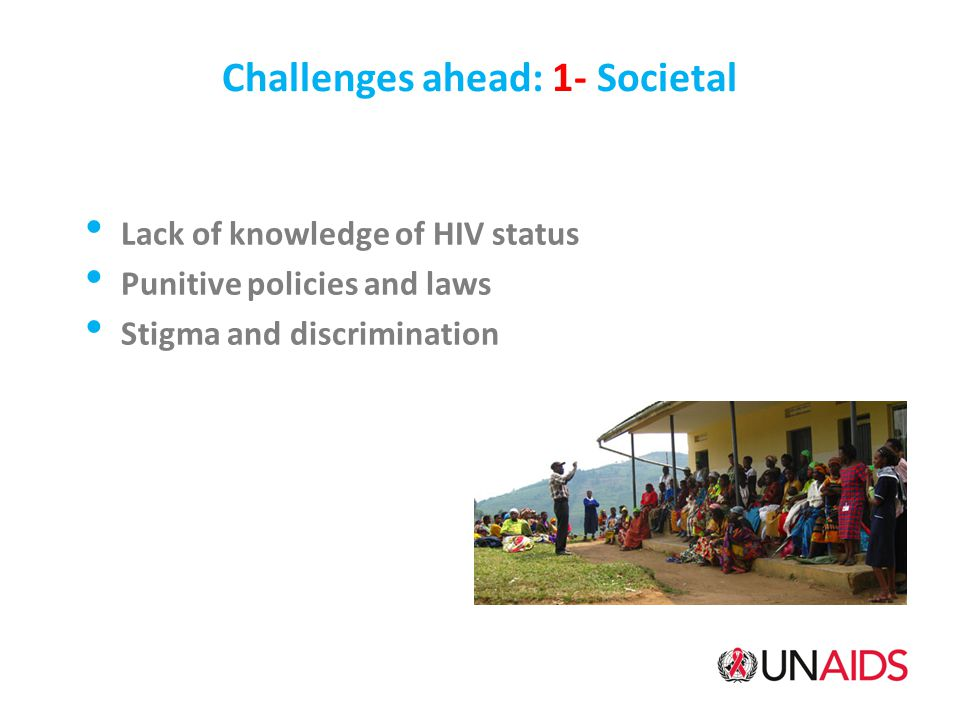 Challenges ahead: 1- Societal Lack of knowledge of HIV status Punitive policies and laws Stigma and discrimination