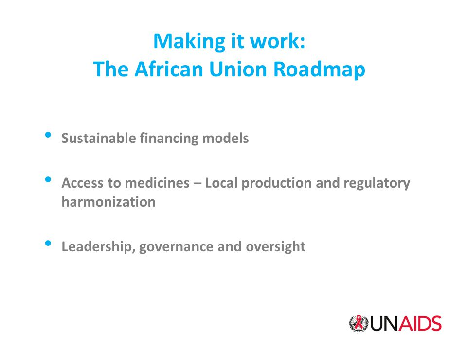 Making it work: The African Union Roadmap Sustainable financing models Access to medicines – Local production and regulatory harmonization Leadership, governance and oversight