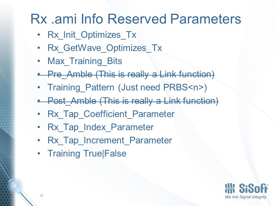 Rx.ami Info Reserved Parameters Rx_Init_Optimizes_Tx Rx_GetWave_Optimizes_Tx Max_Training_Bits Pre_Amble (This is really a Link function) Training_Pattern (Just need PRBS ) Post_Amble (This is really a Link function) Rx_Tap_Coefficient_Parameter Rx_Tap_Index_Parameter Rx_Tap_Increment_Parameter Training True|False 13