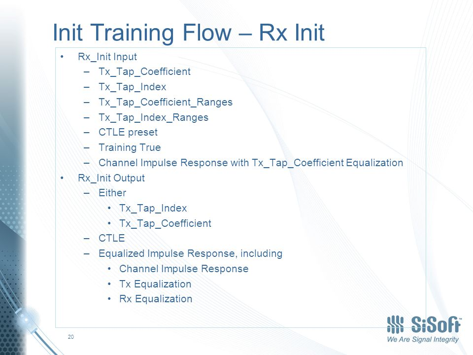 Init Training Flow – Rx Init Rx_Init Input –Tx_Tap_Coefficient –Tx_Tap_Index –Tx_Tap_Coefficient_Ranges –Tx_Tap_Index_Ranges –CTLE preset –Training True –Channel Impulse Response with Tx_Tap_Coefficient Equalization Rx_Init Output –Either Tx_Tap_Index Tx_Tap_Coefficient –CTLE –Equalized Impulse Response, including Channel Impulse Response Tx Equalization Rx Equalization 20
