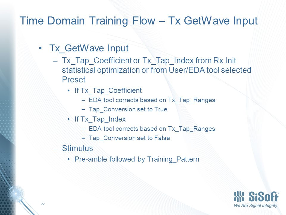 Time Domain Training Flow – Tx GetWave Input Tx_GetWave Input –Tx_Tap_Coefficient or Tx_Tap_Index from Rx Init statistical optimization or from User/EDA tool selected Preset If Tx_Tap_Coefficient –EDA tool corrects based on Tx_Tap_Ranges –Tap_Conversion set to True If Tx_Tap_Index –EDA tool corrects based on Tx_Tap_Ranges –Tap_Conversion set to False –Stimulus Pre-amble followed by Training_Pattern 22