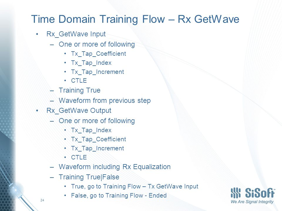 Time Domain Training Flow – Rx GetWave Rx_GetWave Input –One or more of following Tx_Tap_Coefficient Tx_Tap_Index Tx_Tap_Increment CTLE –Training True –Waveform from previous step Rx_GetWave Output –One or more of following Tx_Tap_Index Tx_Tap_Coefficient Tx_Tap_Increment CTLE –Waveform including Rx Equalization –Training True|False True, go to Training Flow – Tx GetWave Input False, go to Training Flow - Ended 24