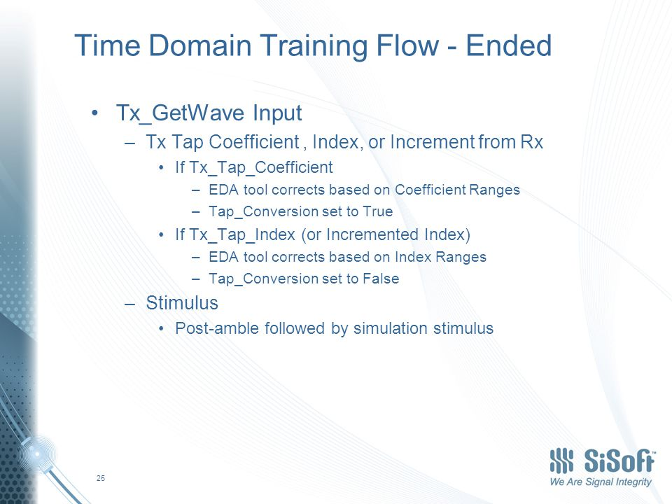 Time Domain Training Flow - Ended Tx_GetWave Input –Tx Tap Coefficient, Index, or Increment from Rx If Tx_Tap_Coefficient –EDA tool corrects based on Coefficient Ranges –Tap_Conversion set to True If Tx_Tap_Index (or Incremented Index) –EDA tool corrects based on Index Ranges –Tap_Conversion set to False –Stimulus Post-amble followed by simulation stimulus 25