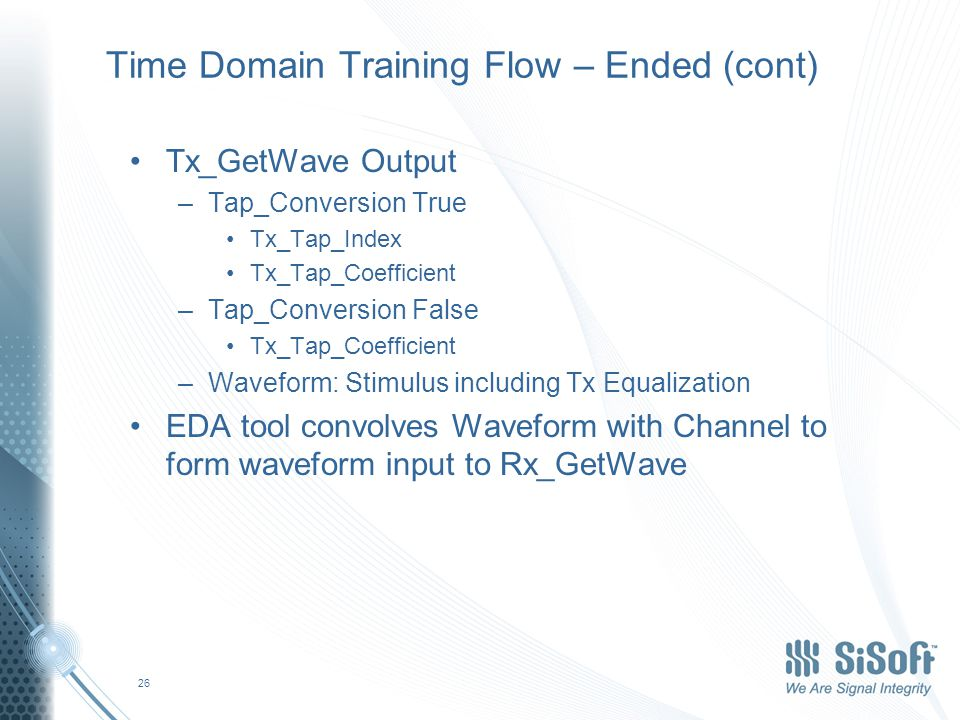 Time Domain Training Flow – Ended (cont) Tx_GetWave Output –Tap_Conversion True Tx_Tap_Index Tx_Tap_Coefficient –Tap_Conversion False Tx_Tap_Coefficient –Waveform: Stimulus including Tx Equalization EDA tool convolves Waveform with Channel to form waveform input to Rx_GetWave 26