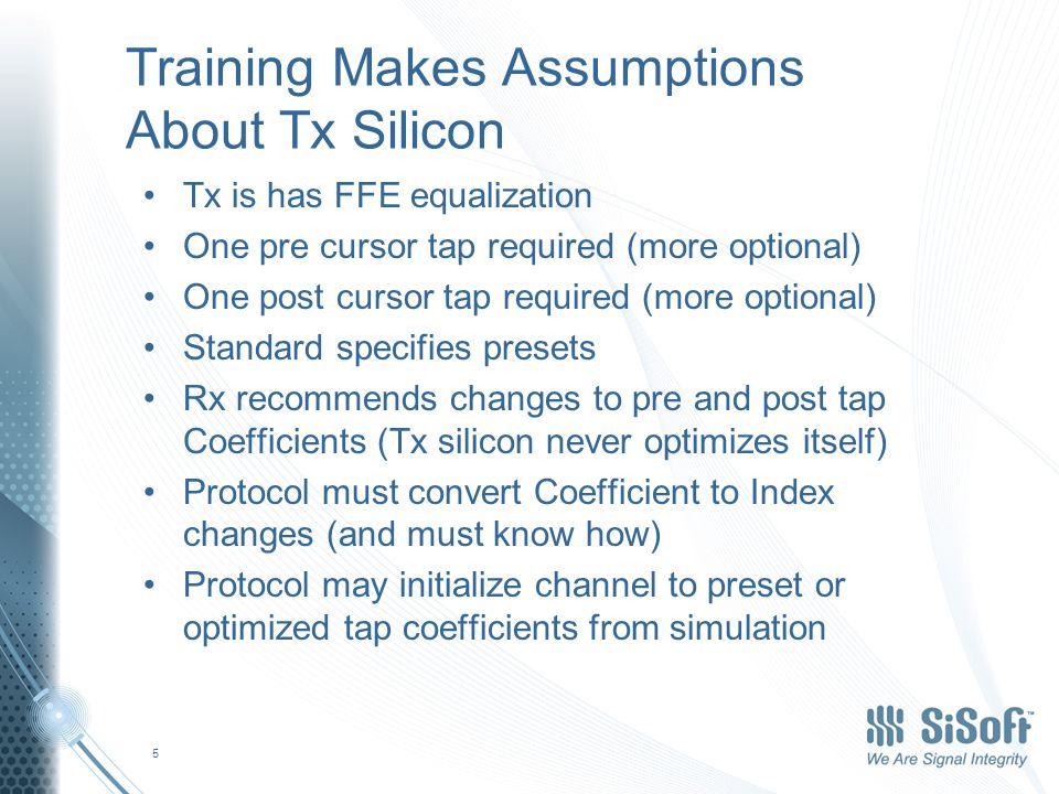 Training Makes Assumptions About Tx Silicon Tx is has FFE equalization One pre cursor tap required (more optional) One post cursor tap required (more optional) Standard specifies presets Rx recommends changes to pre and post tap Coefficients (Tx silicon never optimizes itself) Protocol must convert Coefficient to Index changes (and must know how) Protocol may initialize channel to preset or optimized tap coefficients from simulation 5