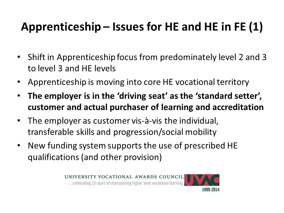 Apprenticeship – Issues for HE and HE in FE (1) Shift in Apprenticeship focus from predominately level 2 and 3 to level 3 and HE levels Apprenticeship