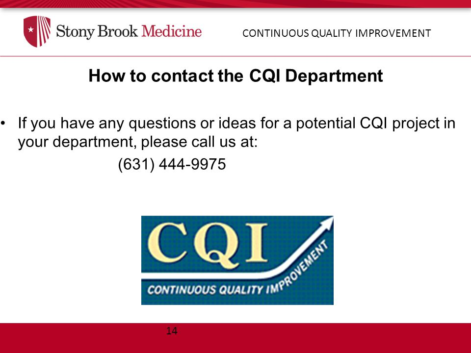 14 How to contact the CQI Department If you have any questions or ideas for a potential CQI project in your department, please call us at: (631) 444-9975 CONTINUOUS QUALITY IMPROVEMENT