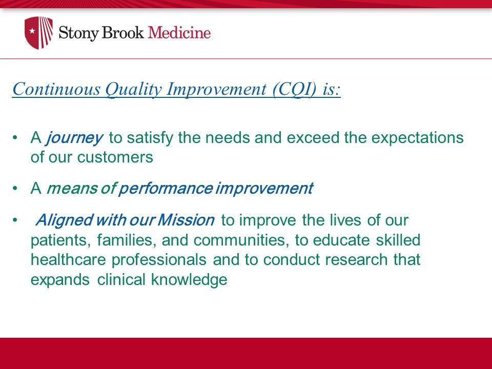Continuous Quality Improvement (CQI) is: A journey to satisfy the needs and exceed the expectations of our customers A means of performance improvement Aligned with our Mission to improve the lives of our patients, families, and communities, to educate skilled healthcare professionals and to conduct research that expands clinical knowledge