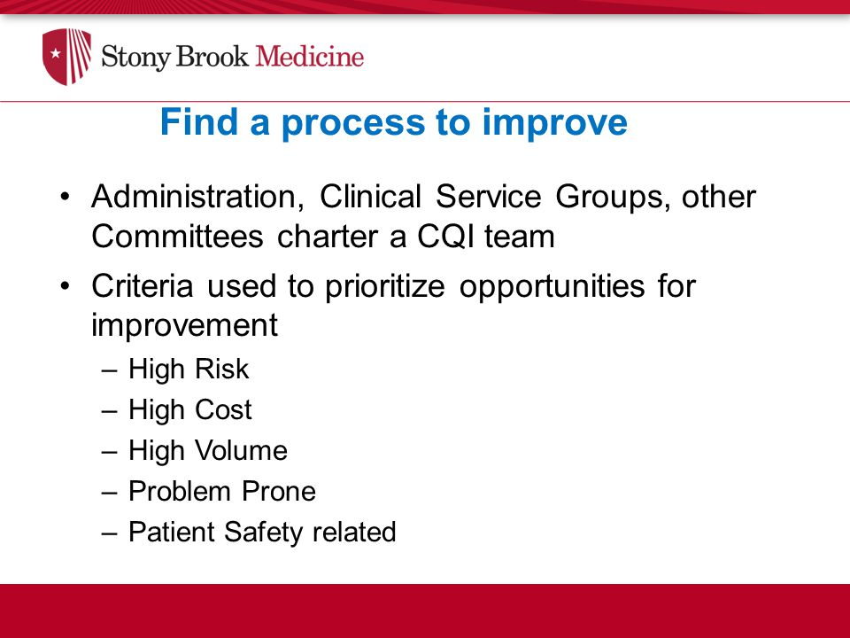 Find a process to improve Administration, Clinical Service Groups, other Committees charter a CQI team Criteria used to prioritize opportunities for improvement –High Risk –High Cost –High Volume –Problem Prone –Patient Safety related