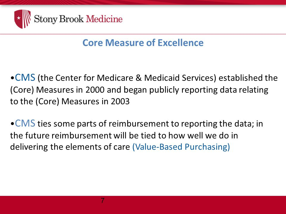 Core Measure of Excellence 7 CMS (the Center for Medicare & Medicaid Services) established the (Core) Measures in 2000 and began publicly reporting data relating to the (Core) Measures in 2003 CMS ties some parts of reimbursement to reporting the data; in the future reimbursement will be tied to how well we do in delivering the elements of care (Value-Based Purchasing)