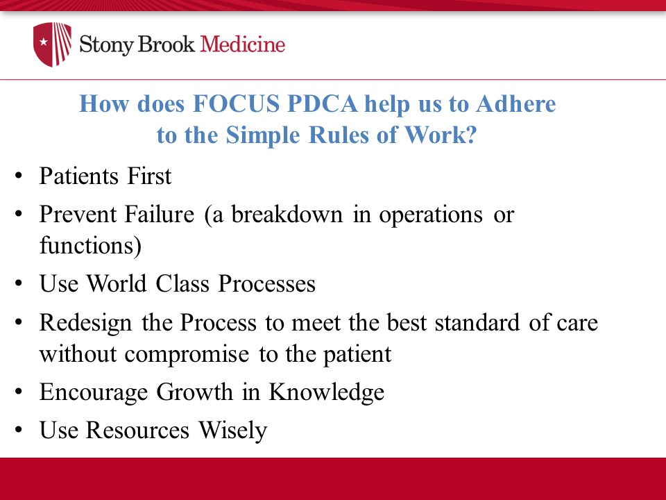 Patients First Prevent Failure (a breakdown in operations or functions) Use World Class Processes Redesign the Process to meet the best standard of care without compromise to the patient Encourage Growth in Knowledge Use Resources Wisely How does FOCUS PDCA help us to Adhere to the Simple Rules of Work