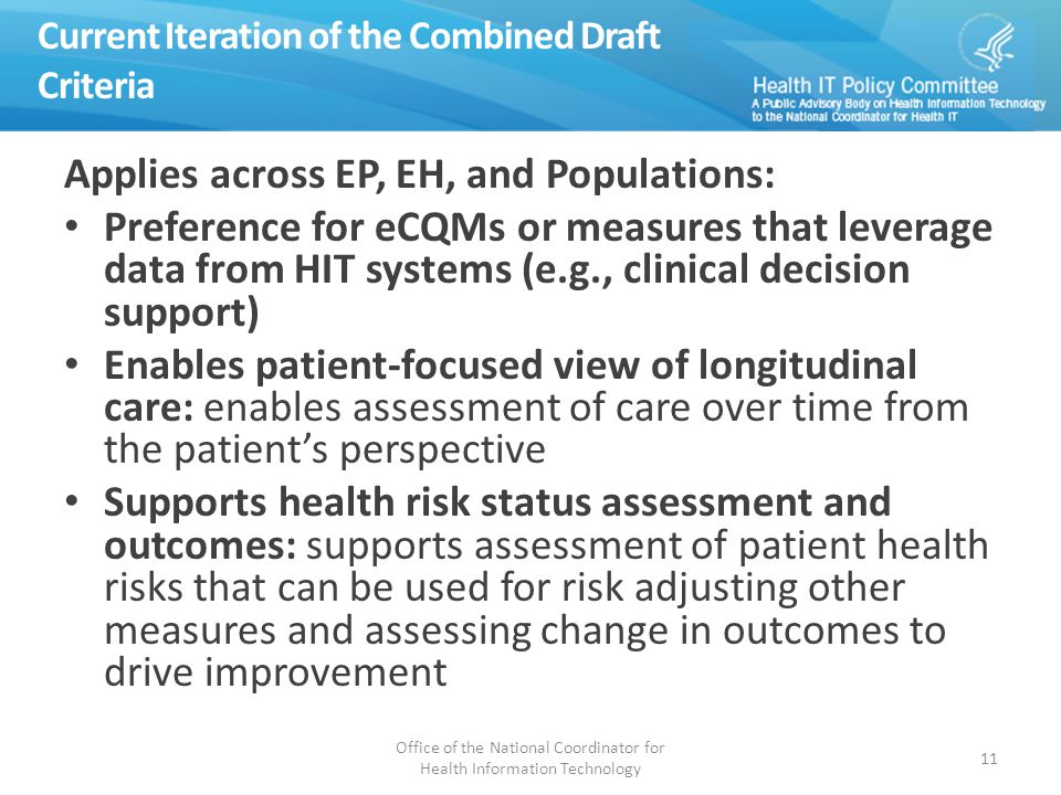 Current Iteration of the Combined Draft Criteria Applies across EP, EH, and Populations: Preference for eCQMs or measures that leverage data from HIT systems (e.g., clinical decision support) Enables patient-focused view of longitudinal care: enables assessment of care over time from the patient's perspective Supports health risk status assessment and outcomes: supports assessment of patient health risks that can be used for risk adjusting other measures and assessing change in outcomes to drive improvement Office of the National Coordinator for Health Information Technology 11