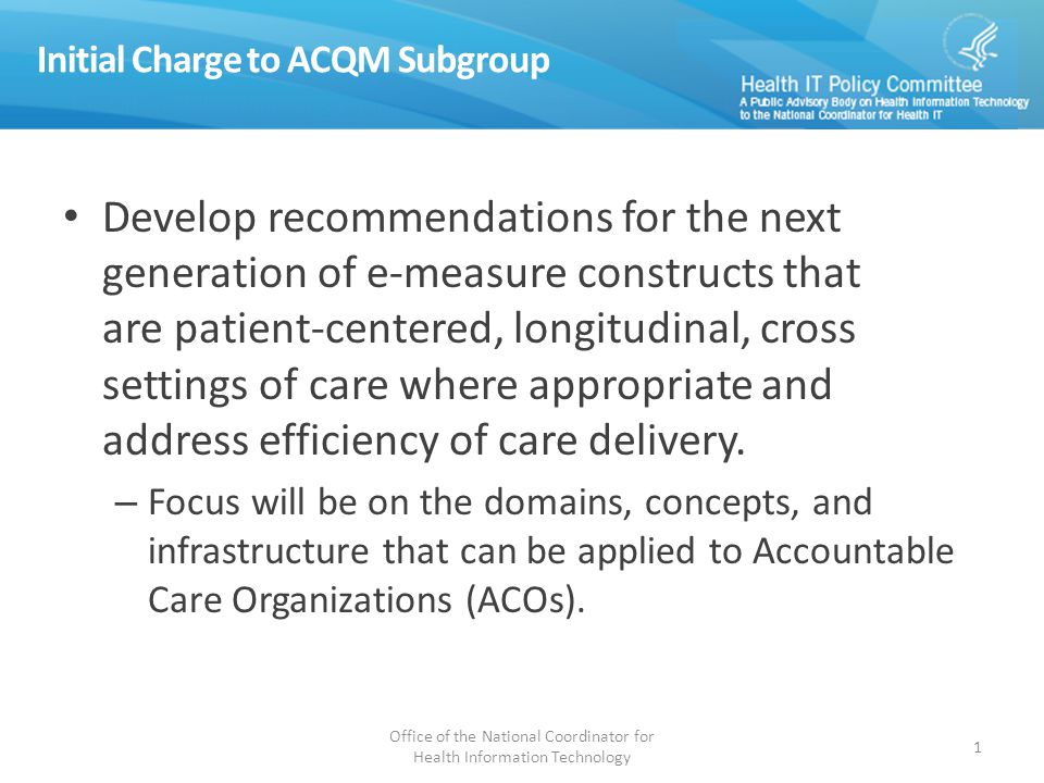 Initial Charge to ACQM Subgroup Develop recommendations for the next generation of e-measure constructs that are patient-centered, longitudinal, cross settings of care where appropriate and address efficiency of care delivery.