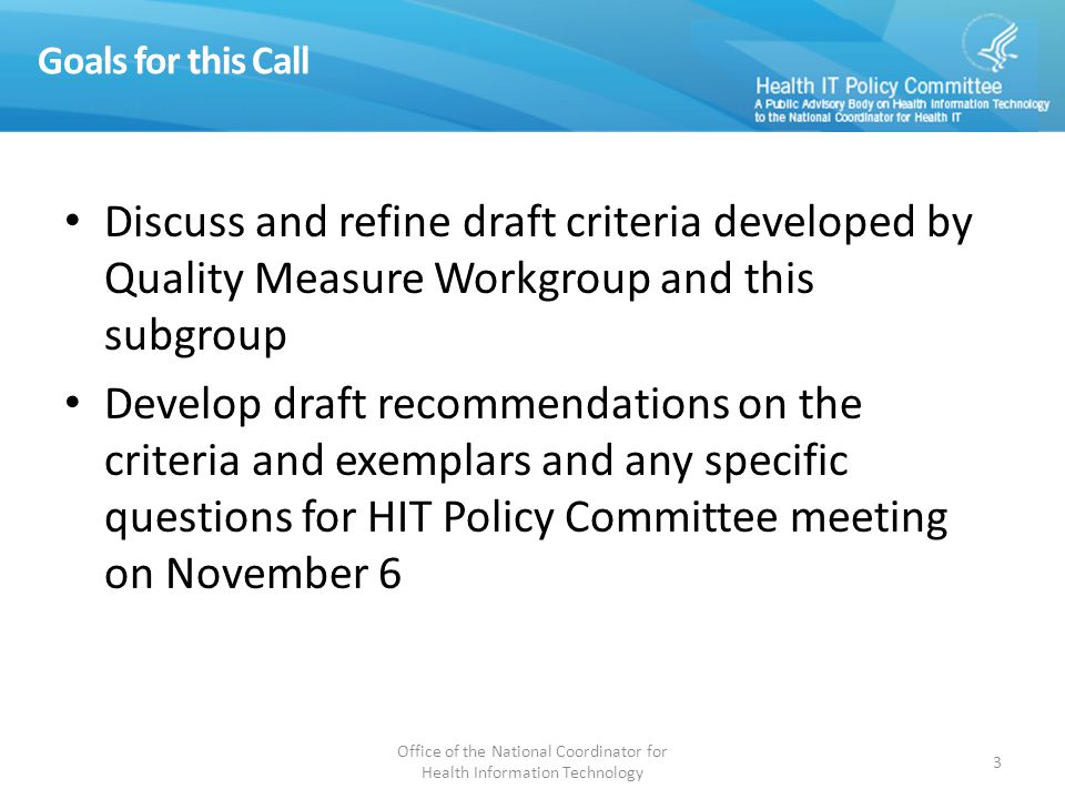 Goals for this Call Discuss and refine draft criteria developed by Quality Measure Workgroup and this subgroup Develop draft recommendations on the criteria and exemplars and any specific questions for HIT Policy Committee meeting on November 6 Office of the National Coordinator for Health Information Technology 3