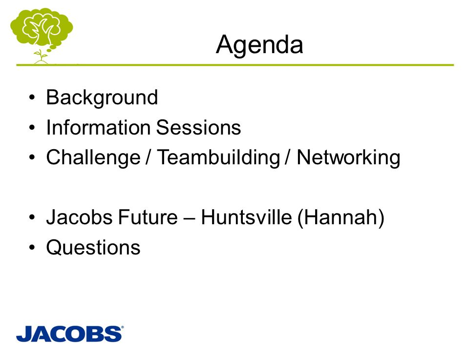 Agenda Background Information Sessions Challenge / Teambuilding / Networking Jacobs Future – Huntsville (Hannah) Questions