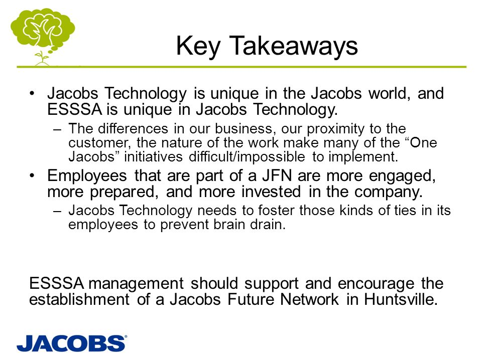 Key Takeaways Jacobs Technology is unique in the Jacobs world, and ESSSA is unique in Jacobs Technology. –The differences in our business, our proximi
