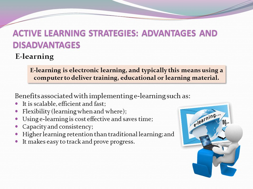 ACTIVE LEARNING STRATEGIES: ADVANTAGES AND DISADVANTAGES E-learning E-learning is electronic learning, and typically this means using a computer to de