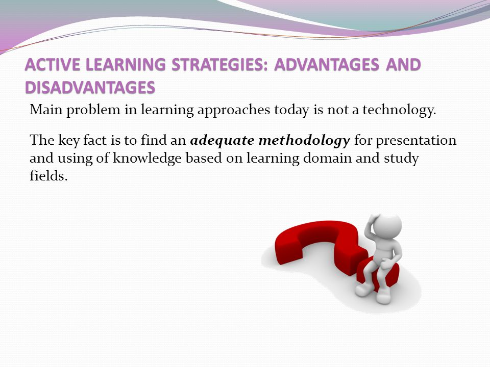 ACTIVE LEARNING STRATEGIES: ADVANTAGES AND DISADVANTAGES Main problem in learning approaches today is not a technology. The key fact is to find an ade