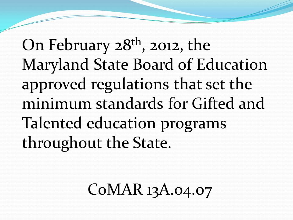 On February 28 th, 2012, the Maryland State Board of Education approved regulations that set the minimum standards for Gifted and Talented education programs throughout the State.