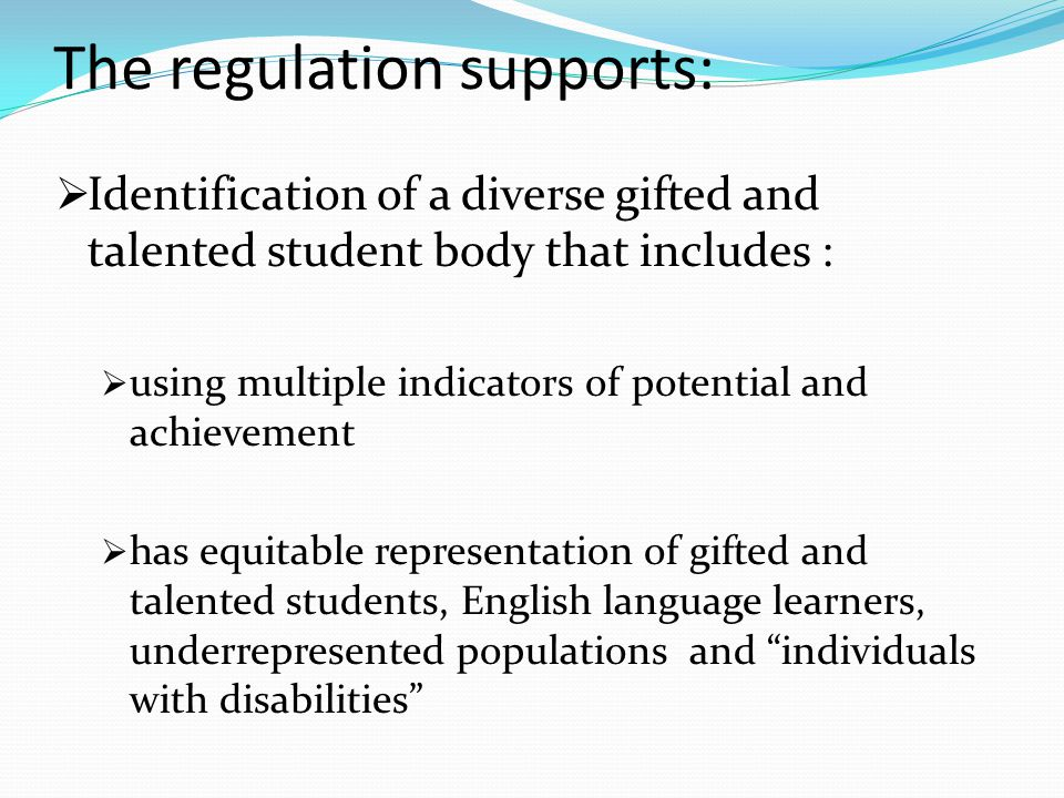 The regulation supports:  Identification of a diverse gifted and talented student body that includes :  using multiple indicators of potential and achievement  has equitable representation of gifted and talented students, English language learners, underrepresented populations and individuals with disabilities