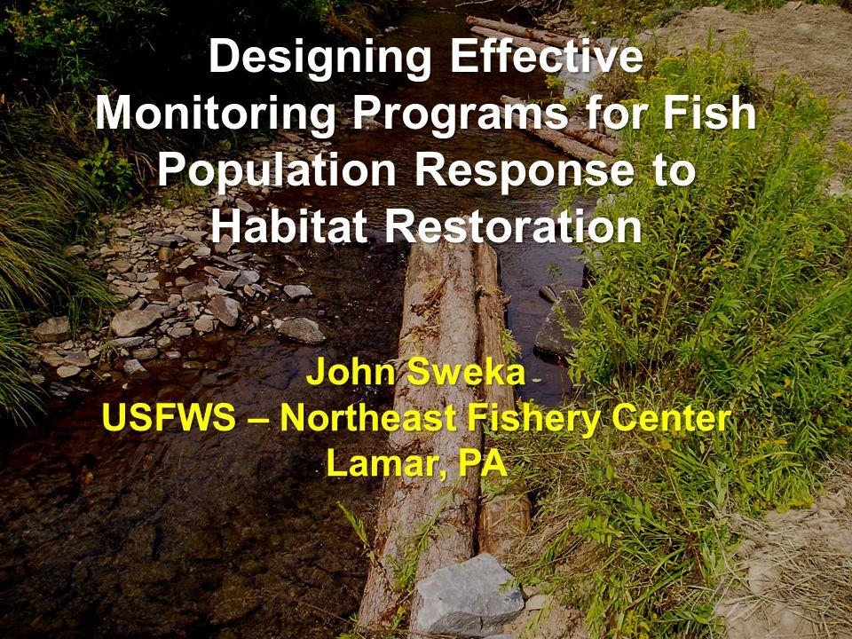 Designing Effective Monitoring Programs for Fish Population Response to Habitat Restoration John Sweka USFWS – Northeast Fishery Center Lamar, PA