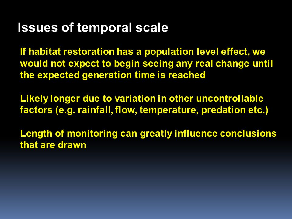 Issues of temporal scale If habitat restoration has a population level effect, we would not expect to begin seeing any real change until the expected