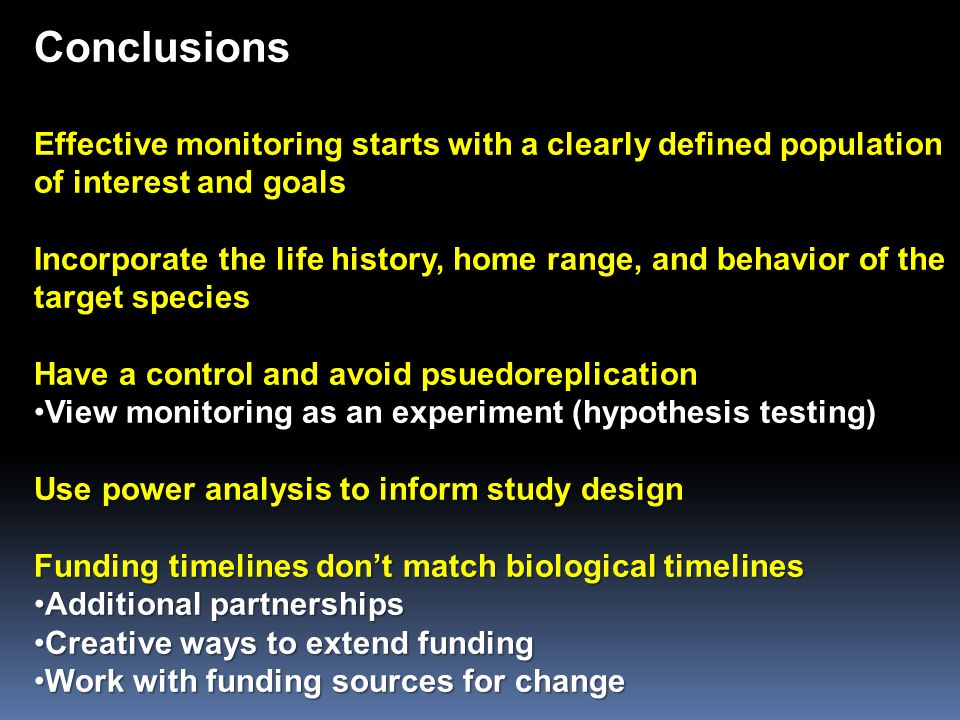 Conclusions Effective monitoring starts with a clearly defined population of interest and goals Incorporate the life history, home range, and behavior