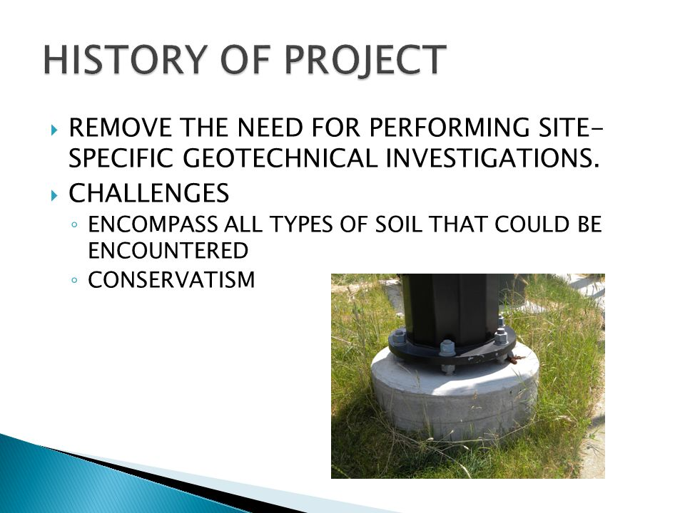  REMOVE THE NEED FOR PERFORMING SITE- SPECIFIC GEOTECHNICAL INVESTIGATIONS.  CHALLENGES ◦ ENCOMPASS ALL TYPES OF SOIL THAT COULD BE ENCOUNTERED ◦ CO