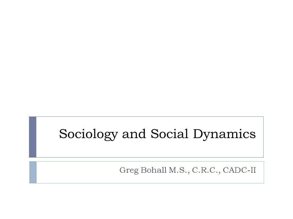 Sociology and Social Dynamics Greg Bohall M.S., C.R.C., CADC-II