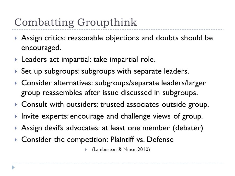 Combatting Groupthink  Assign critics: reasonable objections and doubts should be encouraged.  Leaders act impartial: take impartial role.  Set up