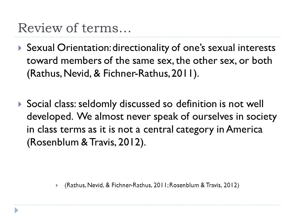 Review of terms…  Sexual Orientation: directionality of one's sexual interests toward members of the same sex, the other sex, or both (Rathus, Nevid, & Fichner-Rathus, 2011).