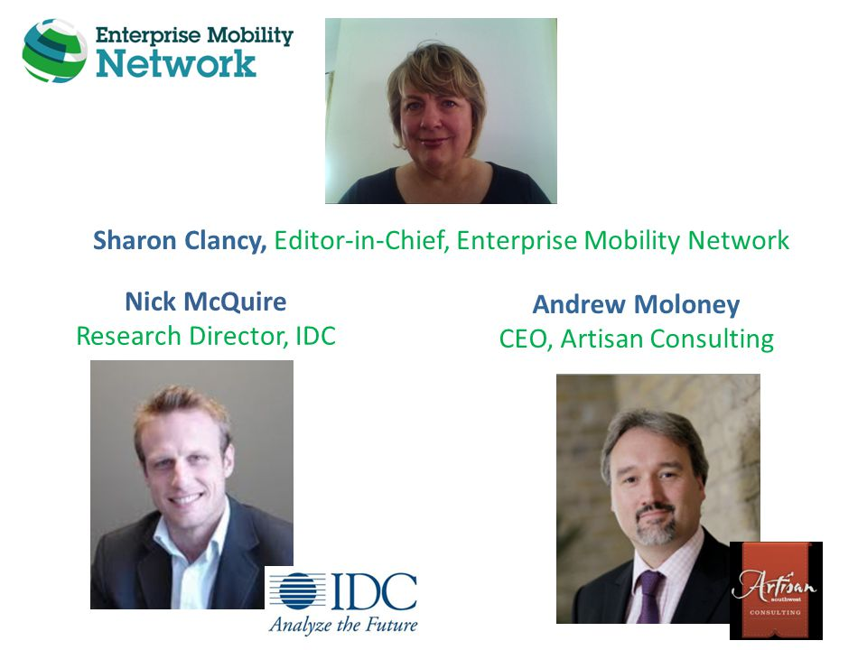 Nick McQuire Research Director, IDC Andrew Moloney CEO, Artisan Consulting Sharon Clancy, Editor-in-Chief, Enterprise Mobility Network