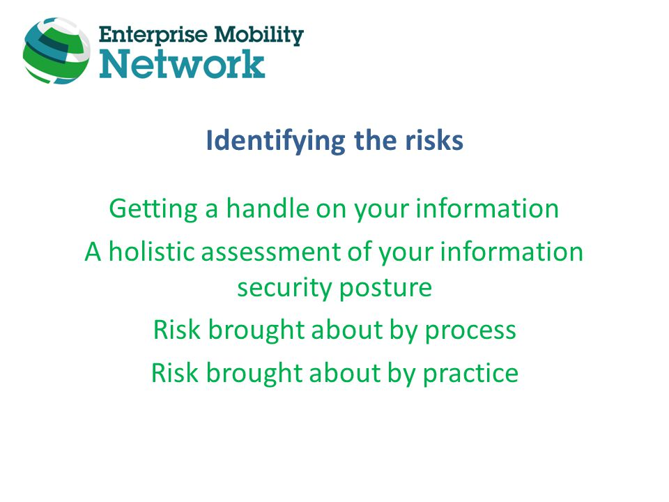 Identifying the risks Getting a handle on your information A holistic assessment of your information security posture Risk brought about by process Risk brought about by practice
