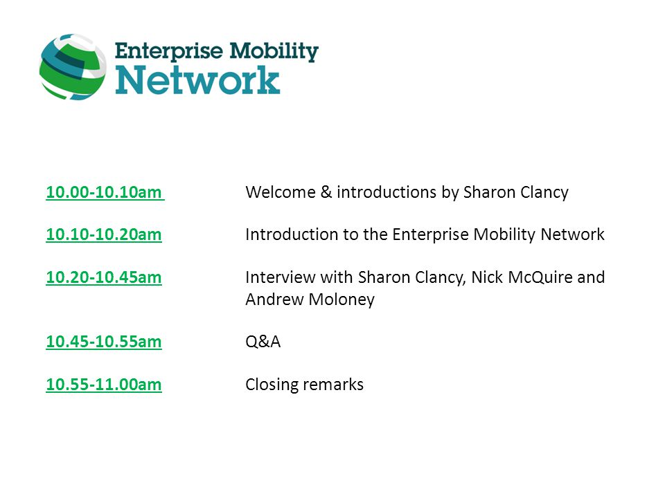 10.00-10.10am Welcome & introductions by Sharon Clancy 10.10-10.20am Introduction to the Enterprise Mobility Network 10.20-10.45amInterview with Sharon Clancy, Nick McQuire and Andrew Moloney 10.45-10.55am Q&A 10.55-11.00am Closing remarks