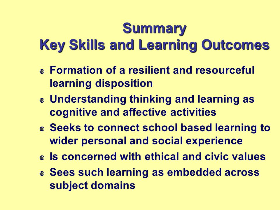 Summary Key Skills and Learning Outcomes  Formation of a resilient and resourceful learning disposition  Understanding thinking and learning as cogn