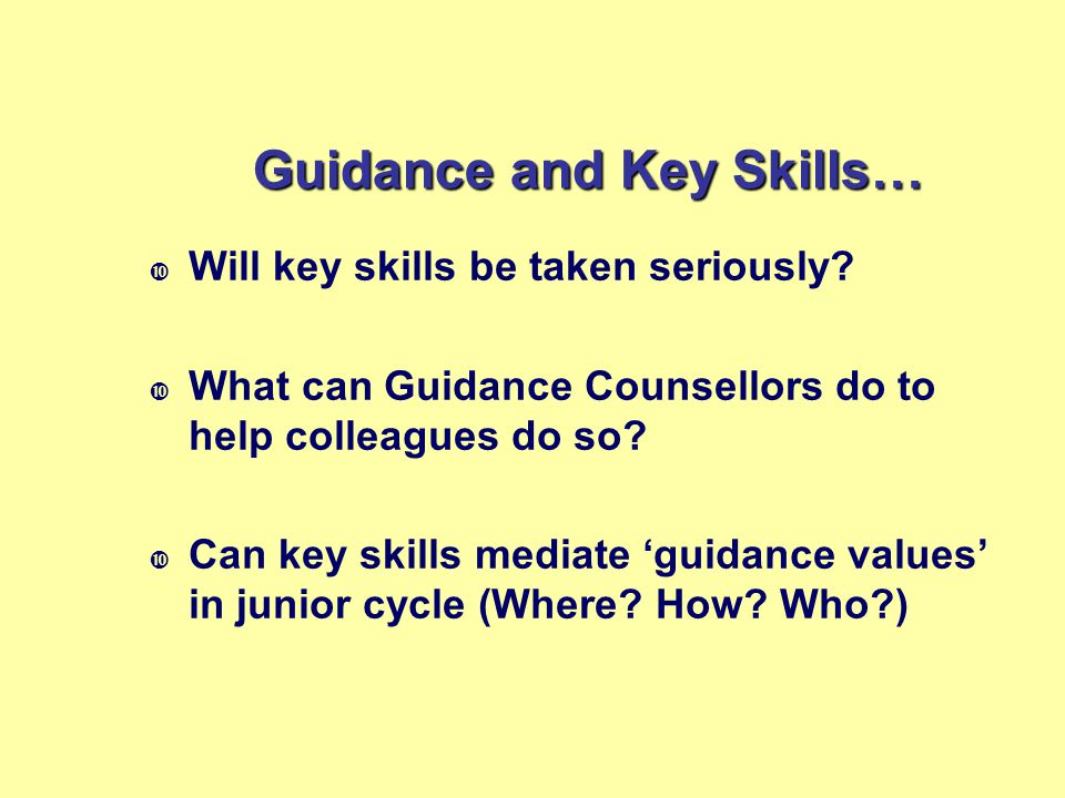 Guidance and Key Skills…  Will key skills be taken seriously?  What can Guidance Counsellors do to help colleagues do so?  Can key skills mediate '