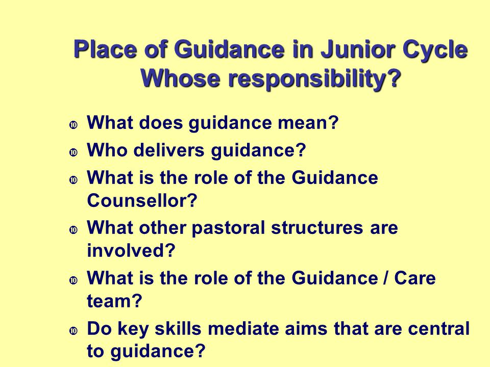 Place of Guidance in Junior Cycle Whose responsibility?  What does guidance mean?  Who delivers guidance?  What is the role of the Guidance Counsel