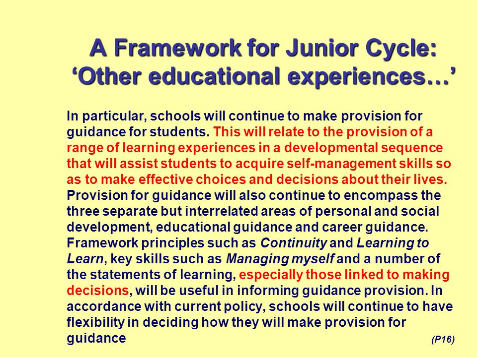 A Framework for Junior Cycle: 'Other educational experiences…' In particular, schools will continue to make provision for guidance for students. This