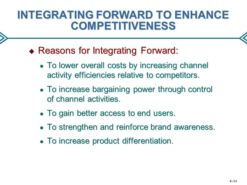 INTEGRATING FORWARD TO ENHANCE COMPETITIVENESS  Reasons for Integrating Forward: ● To lower overall costs by increasing channel activity efficiencies